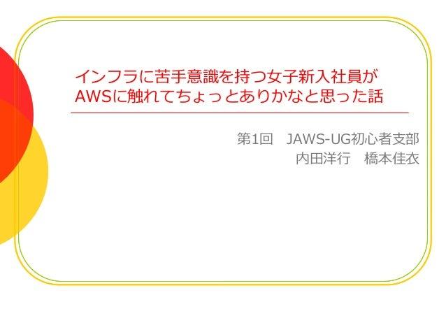 インフラに苦手意識を持つ女子新入社員が AWSに触れてちょっとありかなと思った話 第1回 JAWS-UG初心者支部 内田洋行 橋本佳衣