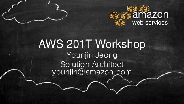 amazon web services AWS 201T Workshop Younjin Jeong Solution Architect younjin@amazon.com