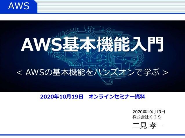 AWS 2020年10月19日 株式会社KIS 二見 孝一 AWS基本機能入門 < AWSの基本機能をハンズオンで学ぶ > 2020年10月19日 オンラインセミナー資料