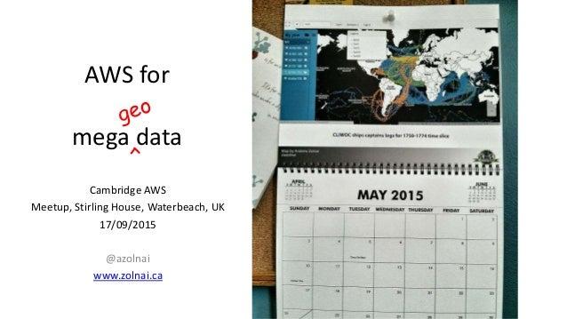 AWS for mega data Cambridge AWS Meetup, Stirling House, Waterbeach, UK 17/09/2015 @azolnai www.zolnai.ca