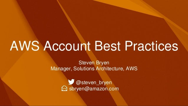 AWS Account Best Practices Steven Bryen Manager, Solutions Architecture, AWS @steven_bryen sbryen@amazon.com