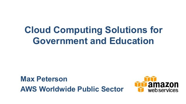 Cloud Computing Solutions for   Government and EducationMax PetersonAWS Worldwide Public Sector