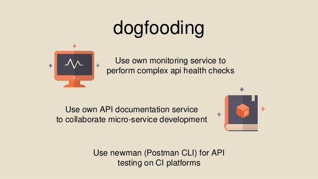 dogfooding Use newman (Postman CLI) for API testing on CI platforms Use own monitoring service to perform complex api heal...