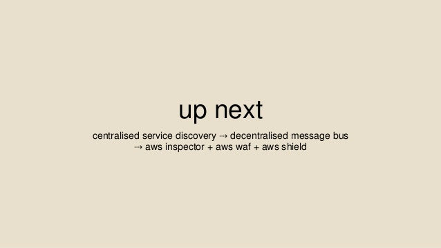 up next centralised service discovery ⇢ decentralised message bus ⇢ aws inspector + aws waf + aws shield
