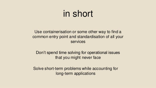 in short Solve short-term problems while accounting for long-term applications Use containerisation or some other way to f...
