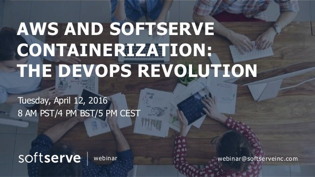 AWS AND SOFTSERVE CONTAINERIZATION: THE DEVOPS REVOLUTION Tuesday, April 12, 2016 8 AM PST/4 PM BST/5 PM CEST webinar webi...