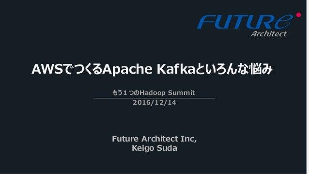 AWSでつくるApache Kafkaといろんな悩み もう1つのHadoop Summit 2016/12/14 Future Architect Inc, Keigo Suda