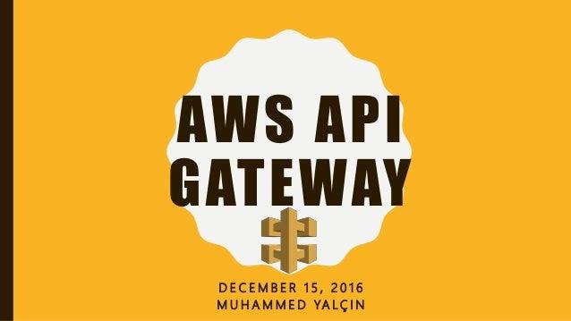 AWS API GATEWAY D E C E M B E R 1 5 , 2 0 1 6 M U H A M M E D YA L Ç I N