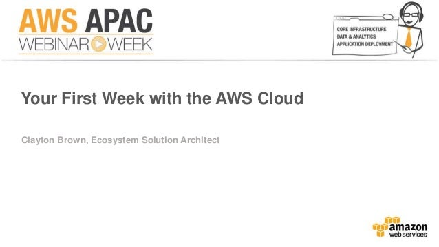 Your First Week with the AWS Cloud  Clayton Brown, Ecosystem Solution Architect