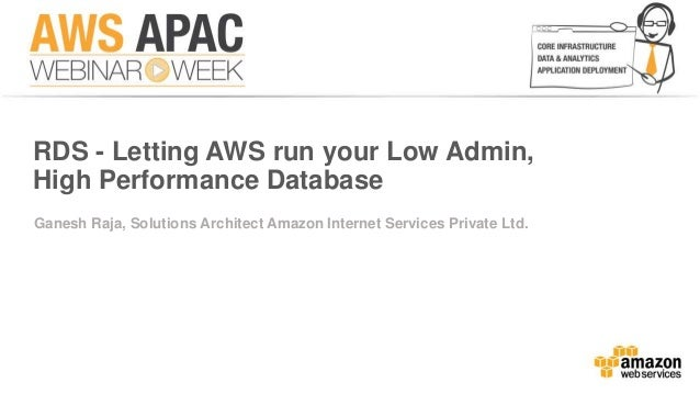RDS - Letting AWS run your Low Admin,  High Performance Database  Ganesh Raja, Solutions Architect Amazon Internet Service...