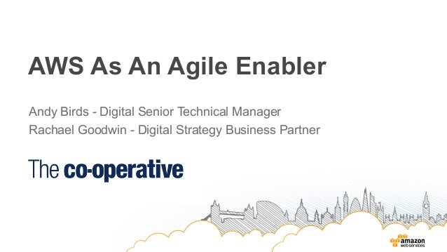AWS As An Agile Enabler Andy Birds - Digital Senior Technical Manager Rachael Goodwin - Digital Strategy Business Partner
