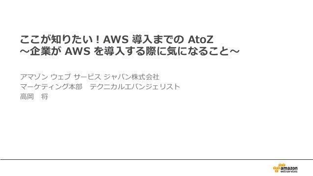 ここが知りたい!AWS 導⼊入までの AtoZ 〜~企業が AWS を導⼊入する際に気になること〜~ アマゾン ウェブ サービス ジャパン株式会社 マーケティング本部 テクニカルエバンジェリスト ⾼高岡 将