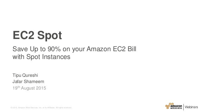 © 2015, Amazon Web Services, Inc. or its Affiliates. All rights reserved. EC2 Spot Save Up to 90% on your Amazon EC2 Bill ...