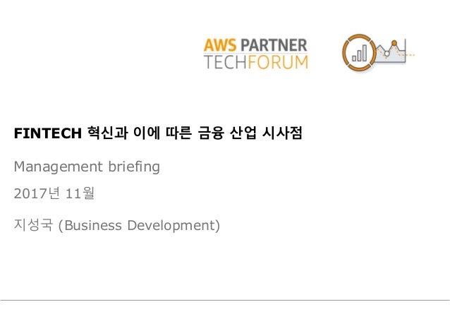 FINTECH 혁신과 이에 따른 금융 산업 시사점 Management briefing 2017년 11월 지성국 (Business Development)