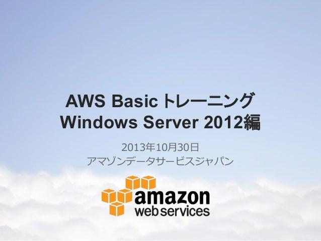 AWS Basic トレーニング Windows Server 2012編 2013年年10⽉月30⽇日 アマゾンデータサービスジャパン