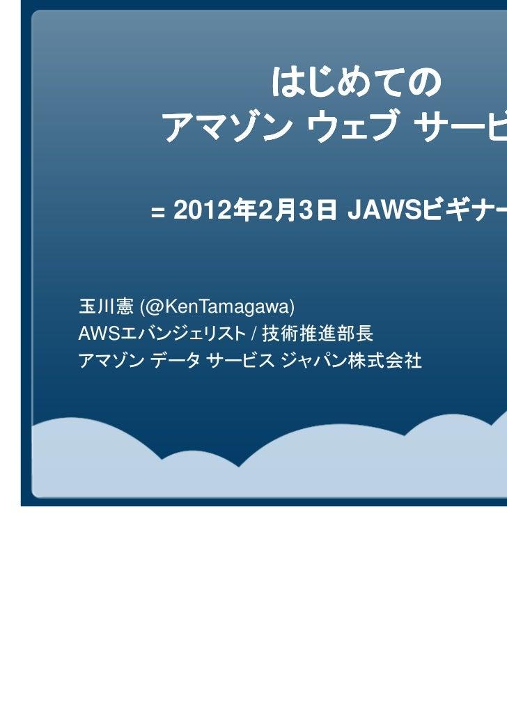 はじめての     アマゾン ウェブ サービス    = 2012年2月3日 JAWSビギナー編          年 月 日     ビギナー編=                    ビギナー編玉川憲 (@KenTamagawa)AWSエバ...