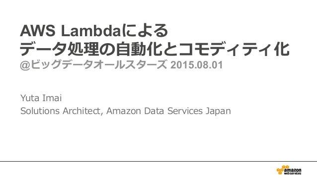 AWS Lambdaによる データ処理理の⾃自動化とコモディティ化 @ビッグデータオールスターズ 2015.08.01 Yuta Imai Solutions Architect, Amazon Data Services Japan