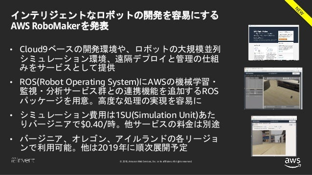 © 2018, Amazon Web Services, Inc. or its affiliates. All rights reserved. インテリジェントなロボットの開発を容易にする AWS RoboMakerを発表 • Cloud9...
