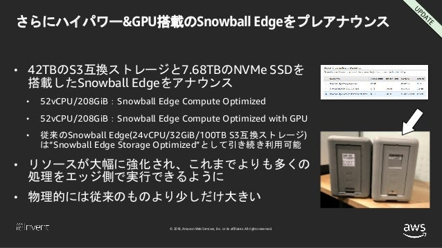© 2018, Amazon Web Services, Inc. or its affiliates. All rights reserved. さらにハイパワー&GPU搭載のSnowball Edgeをプレアナウンス • 42TBのS3互換...