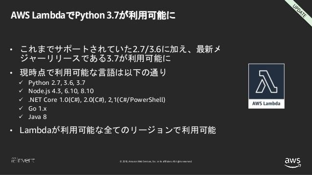 © 2018, Amazon Web Services, Inc. or its affiliates. All rights reserved. AWS LambdaでPython 3.7が利用可能に • これまでサポートされていた2.7/3...