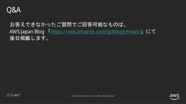 © 2018, Amazon Web Services, Inc. or its affiliates. All rights reserved. お答えできなかったご質問でご回答可能なものは、 AWS Japan Blog 「https://...