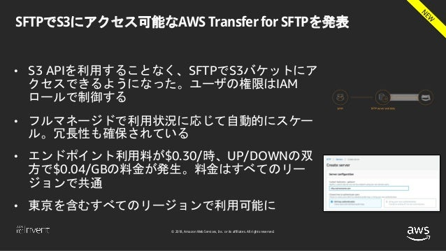 © 2018, Amazon Web Services, Inc. or its affiliates. All rights reserved. SFTPでS3にアクセス可能なAWS Transfer for SFTPを発表 • S3 API...