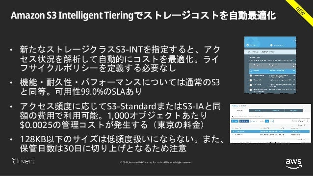 © 2018, Amazon Web Services, Inc. or its affiliates. All rights reserved. Amazon S3 Intelligent Tieringでストレージコストを自動最適化 • 新...