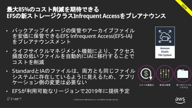 © 2018, Amazon Web Services, Inc. or its affiliates. All rights reserved. 最大85%のコスト削減を期待できる EFSの新ストレージクラスInfrequent Access...