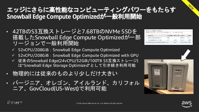 © 2018, Amazon Web Services, Inc. or its affiliates. All rights reserved. エッジにさらに高性能なコンピューティングパワーをもたらす Snowball Edge Compu...