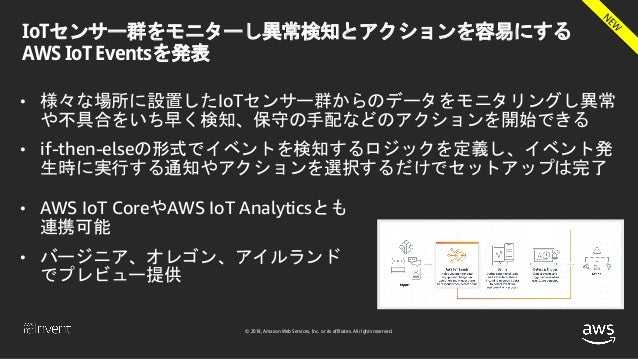 © 2018, Amazon Web Services, Inc. or its affiliates. All rights reserved. IoTセンサー群をモニターし異常検知とアクションを容易にする AWS IoT Eventsを発表...