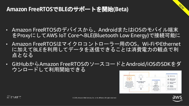 © 2018, Amazon Web Services, Inc. or its affiliates. All rights reserved. Amazon FreeRTOSでBLEのサポートを開始(Beta) • Amazon FreeR...
