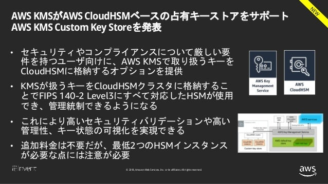 © 2018, Amazon Web Services, Inc. or its affiliates. All rights reserved. AWS KMSがAWS CloudHSMベースの占有キーストアをサポート AWS KMS Cus...