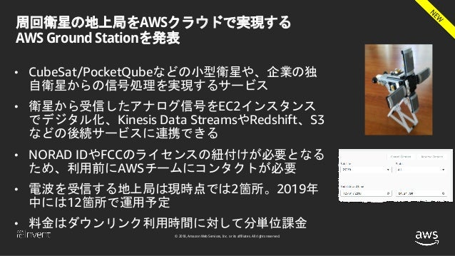 © 2018, Amazon Web Services, Inc. or its affiliates. All rights reserved. 周回衛星の地上局をAWSクラウドで実現する AWS Ground Stationを発表 • Cu...