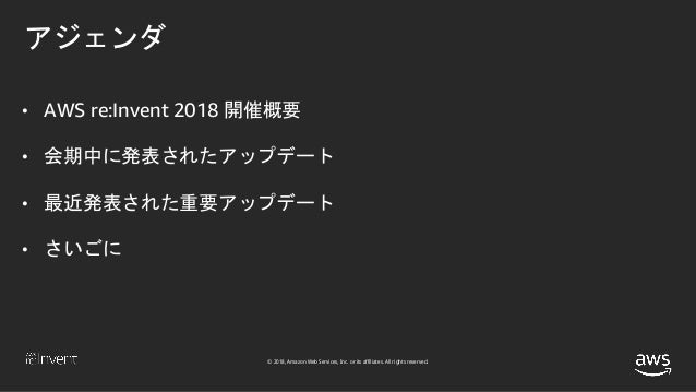 © 2018, Amazon Web Services, Inc. or its affiliates. All rights reserved. アジェンダ • AWS re:Invent 2018 開催概要 • 会期中に発表されたアップデー...