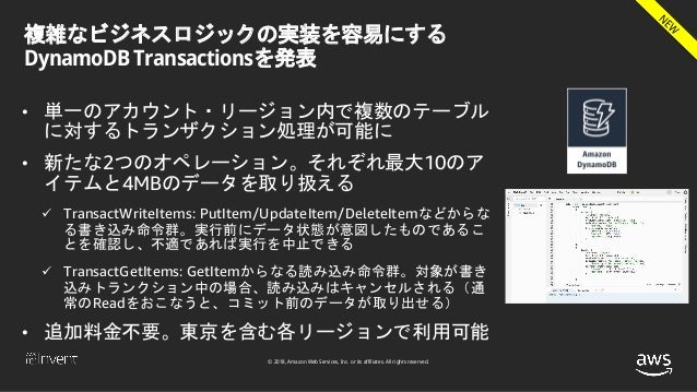 © 2018, Amazon Web Services, Inc. or its affiliates. All rights reserved. 複雑なビジネスロジックの実装を容易にする DynamoDB Transactionsを発表 • ...