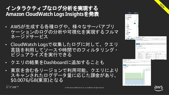 © 2018, Amazon Web Services, Inc. or its affiliates. All rights reserved. インタラクティブなログ分析を実現する Amazon CloudWatch Logs Insigh...
