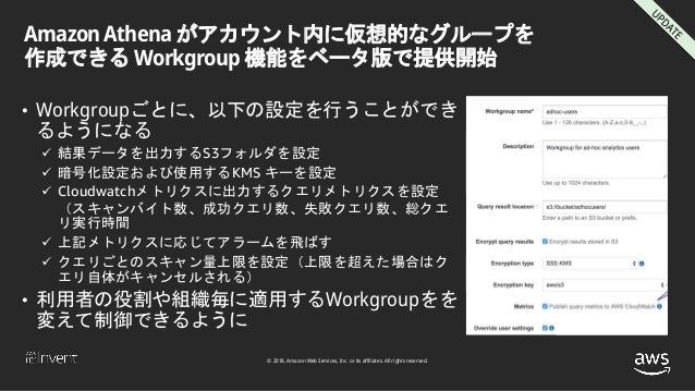 © 2018, Amazon Web Services, Inc. or its affiliates. All rights reserved. Amazon Athena がアカウント内に仮想的なグループを 作成できる Workgroup ...
