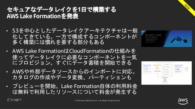© 2018, Amazon Web Services, Inc. or its affiliates. All rights reserved. セキュアなデータレイクを1日で構築する AWS Lake Formationを発表 • S3を中...