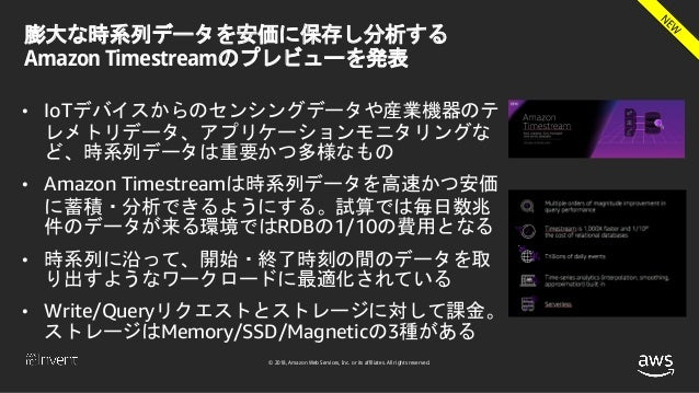 © 2018, Amazon Web Services, Inc. or its affiliates. All rights reserved. 膨大な時系列データを安価に保存し分析する Amazon Timestreamのプレビューを発表 ...
