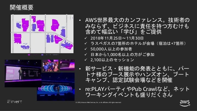 © 2018, Amazon Web Services, Inc. or its affiliates. All rights reserved. 開催概要 • AWS世界最大のカンファレンス。技術者の みならず、ビジネスに責任を持つ方むけも ...