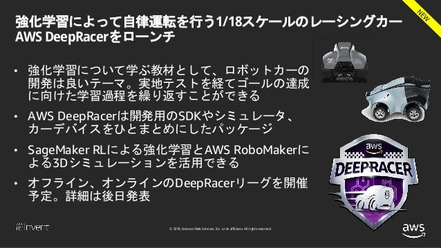 © 2018, Amazon Web Services, Inc. or its affiliates. All rights reserved. 強化学習によって自律運転を行う1/18スケールのレーシングカー AWS DeepRacerをロー...