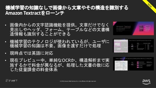 © 2018, Amazon Web Services, Inc. or its affiliates. All rights reserved. 機械学習の知識なしで画像から文章やその構造を識別する Amazon Textractをローンチ ...