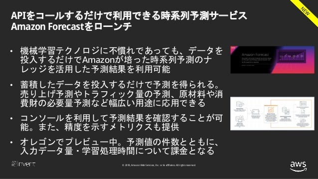 © 2018, Amazon Web Services, Inc. or its affiliates. All rights reserved. APIをコールするだけで利用できる時系列予測サービス Amazon Forecastをローンチ ...