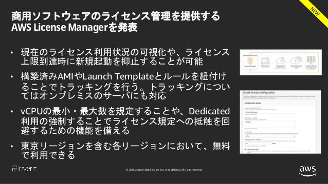 © 2018, Amazon Web Services, Inc. or its affiliates. All rights reserved. 商用ソフトウェアのライセンス管理を提供する AWS License Managerを発表 • 現...