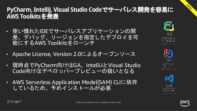 © 2018, Amazon Web Services, Inc. or its affiliates. All rights reserved. PyCharm, IntelliJ, Visual Studio Codeでサーバレス開発を容易...