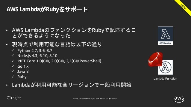 © 2018, Amazon Web Services, Inc. or its affiliates. All rights reserved. AWS LambdaがRubyをサポート • AWS LambdaのファンクションをRubyで記...