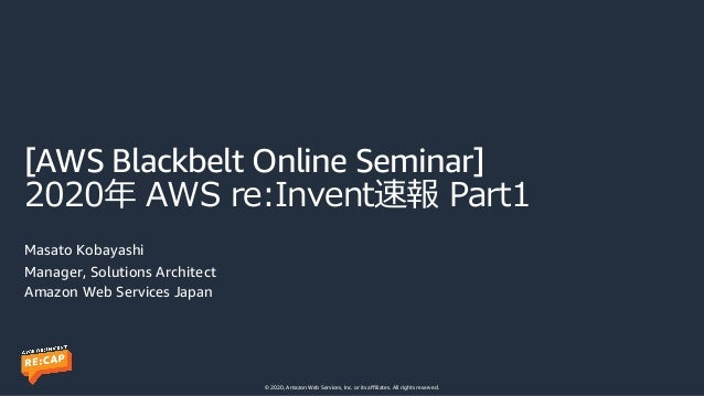 © 2020, Amazon Web Services, Inc. or its affiliates. All rights reserved. [AWS Blackbelt Online Seminar] 2020年 AWS re:Inve...