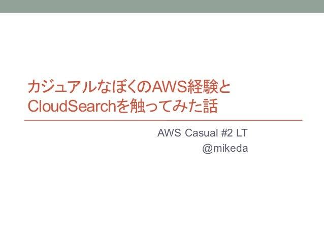 カジュアルなぼくのAWS経験と CloudSearchを触ってみた話 AWS Casual #2 LT @mikeda