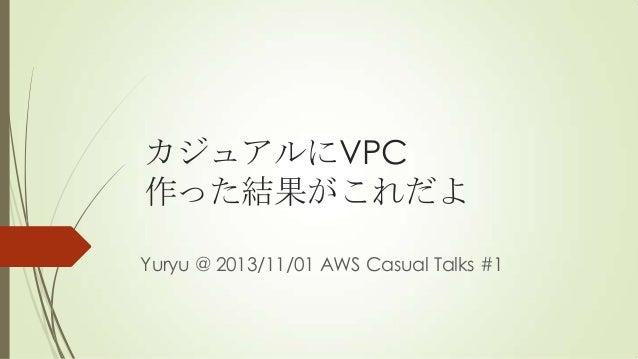 カジュアルにVPC 作った結果がこれだよ Yuryu @ 2013/11/01 AWS Casual Talks #1