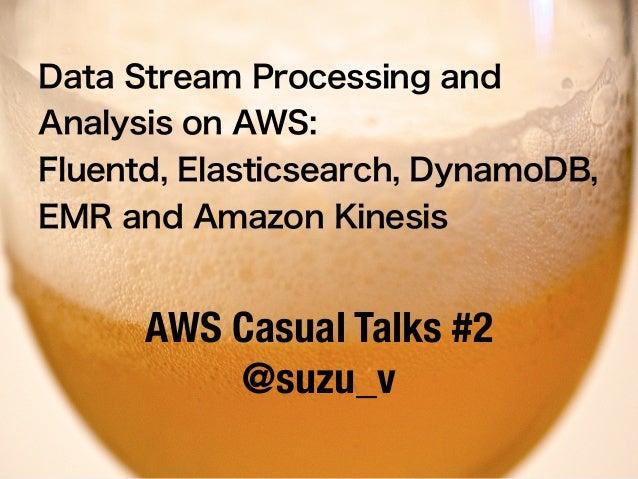 Data Stream Processing and Analysis on AWS: Fluentd, Elasticsearch, DynamoDB, EMR and Amazon Kinesis AWS Casual Talks #2 @...